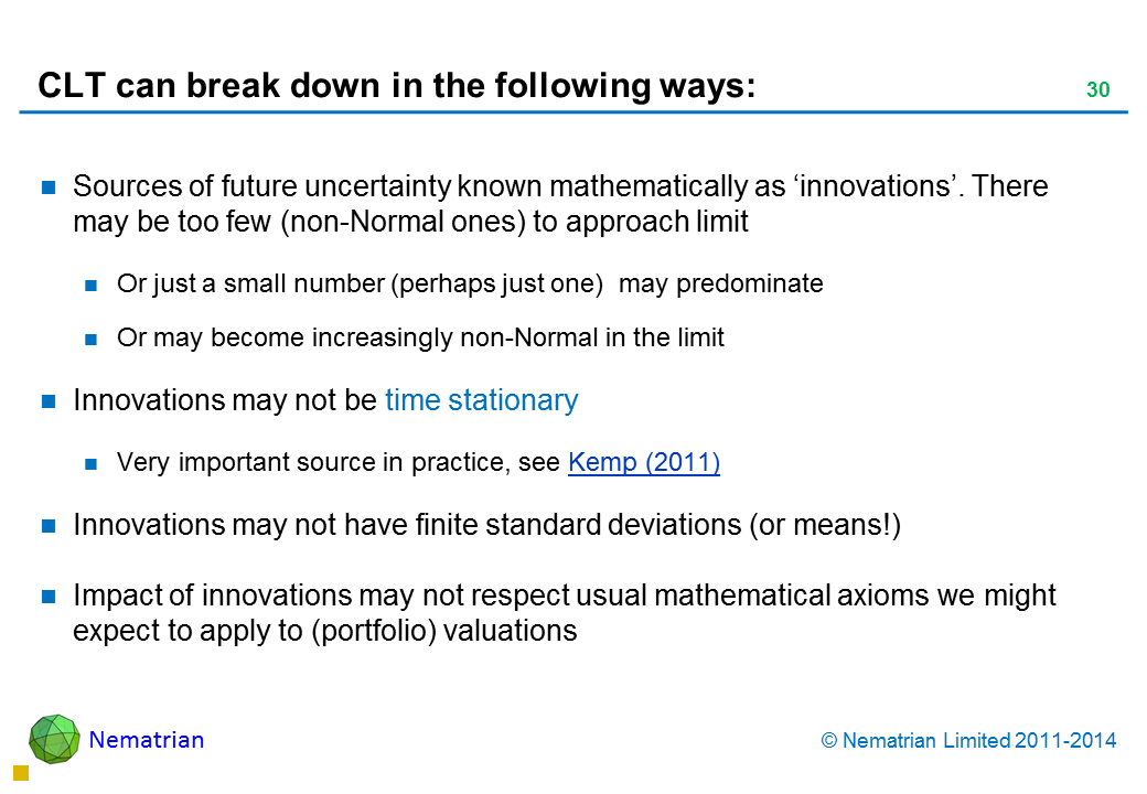 Bullet points include: Sources of future uncertainty known mathematically as 'innovations'. There may be too few (non-Normal) of them to approach limit Or just a small number (perhaps just one)  may predominate Or may become increasingly non-Normal in the limit Innovations may not be time stationary Very important source in practice, see Kemp (2011) Innovations may not have finite standard deviations (or means!) Impact of innovations may not respect usual mathematical axioms we might expect to apply to (portfolio) valuations