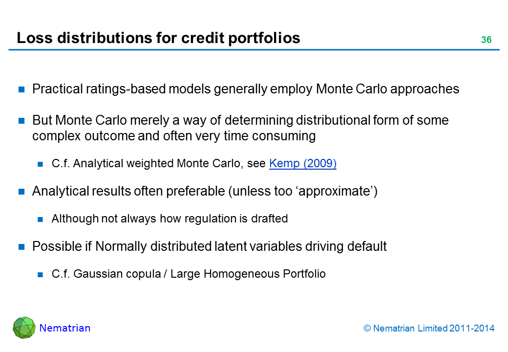 Bullet points include: Practical ratings-based models generally employ Monte Carlo approaches But Monte Carlo merely a way of determining distributional form of some complex outcome and often very time consuming C.f. Analytical weighted Monte Carlo, see Kemp (2009) Analytical results often preferable (unless too 'approximate') Although not always how regulation is drafted Possible if Normally distributed latent variables driving default C.f. Gaussian copula / Large Homogeneous Portfolio
