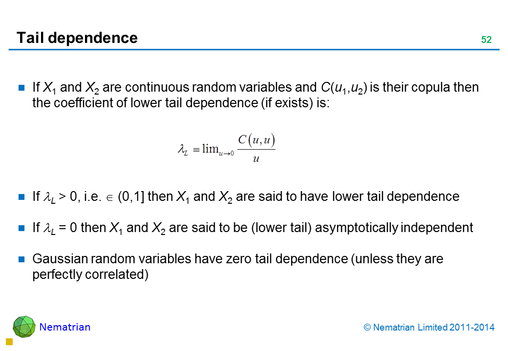 Bullet points include: If X1 and X2 are continuous random variables and C(u1,u2) is their copula then the coefficient of lower tail dependence (if exists) is: If L > 0, i.e.  (0,1] then X1 and X2 are said to have lower tail dependence If L = 0 then X1 and X2 are said to be (lower tail) asymptotically independent Gaussian random variables have zero tail dependence (unless they are perfectly correlated)