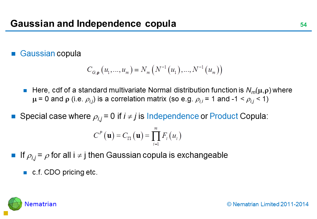 Bullet points include: Gaussian copula Here, cdf of a standard multivariate Normal distribution function is Nm() where    = 0 and  (i.e. i,j) is a correlation matrix (so e.g. i,i = 1 and -1 < i,j < 1) Special case where i,j = 0 if i  j is Independence or Product Copula: If i,j =  for all i  j then Gaussian copula is exchangeable c.f. CDO pricing etc.
