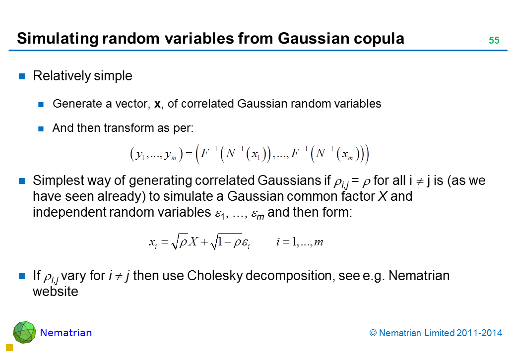 Bullet points include: Relatively simple Generate a vector, x, of correlated Gaussian random variables And then transform as per: Simplest way of generating correlated Gaussians if i,j =  for all i  j is (as we have seen already) to simulate a Gaussian common factor X and independent random variables 1, ..., m and then form: If i,j vary for i  j then use Cholesky decomposition, see e.g. Nematrian website