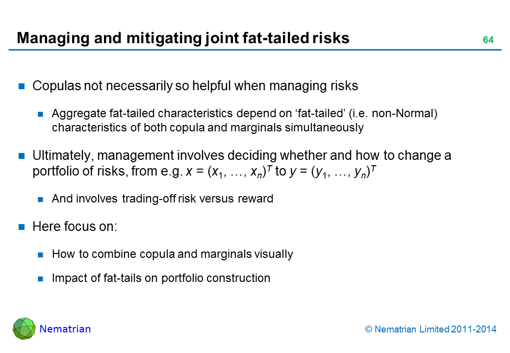 Bullet points include: Copulas not necessarily so helpful when managing risks Aggregate fat-tailed characteristics depend on 'fat-tailed' (i.e. non-Normal) characteristics of both copula and marginals simultaneously Ultimately, management involves deciding whether and how to change a portfolio of risks, from e.g. x = (x1, …, xn)T to y = (y1, …, yn)T And involves trading-off risk versus reward Here focus on: How to combine copula and marginals visually Impact of fat-tails on portfolio construction
