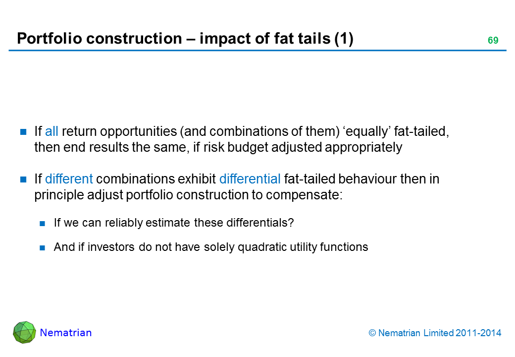 Bullet points include: If all return opportunities (and combinations of them) 'equally' fat-tailed, then end results the same, if risk budget adjusted appropriately If different combinations exhibit differential fat-tailed behaviour then in principle adjust portfolio construction to compensate: If we can reliably estimate these differentials? And if investors do not have solely quadratic utility functions