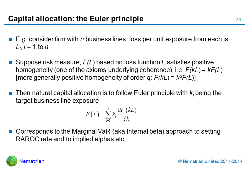 Bullet points include: E.g. consider firm with n business lines, loss per unit exposure from each is Li, i = 1 to n Suppose risk measure, F(L) based on loss function L satisfies positive homogeneity (one of the axioms underlying coherence), i.e. F(kL) = kF(L) [more generally positive homogeneity of order q: F(kL) = kqF(L)]  Then natural capital allocation is to follow Euler principle with ki being the target business line exposure Corresponds to the Marginal VaR (aka Internal beta) approach to setting RAROC rate and to implied alphas etc.