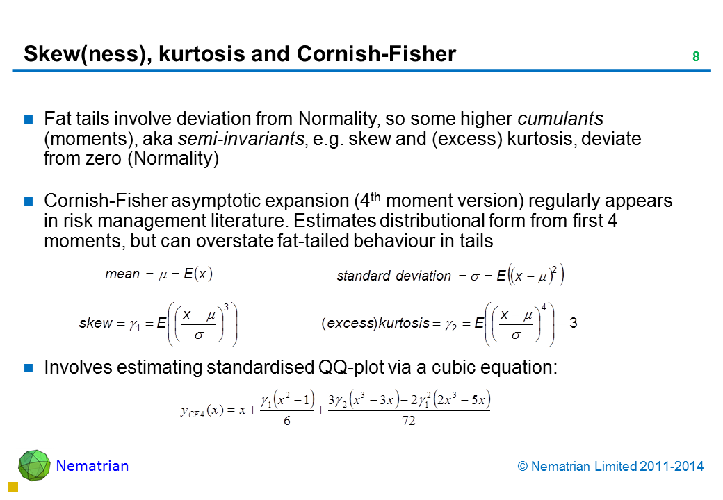 Bullet points include: Fat tails involve deviation from Normality, so some higher cumulants (moments), aka semi-invariants, e.g. skew and (excess) kurtosis, deviate from zero (Normality) Cornish-Fisher asymptotic expansion (4th moment version) regularly appears in risk management literature. Estimates distributional form from first 4 moments, but can overstate fat-tailed behaviour in tails Involves estimating standardised QQ-plot via a cubic equation: