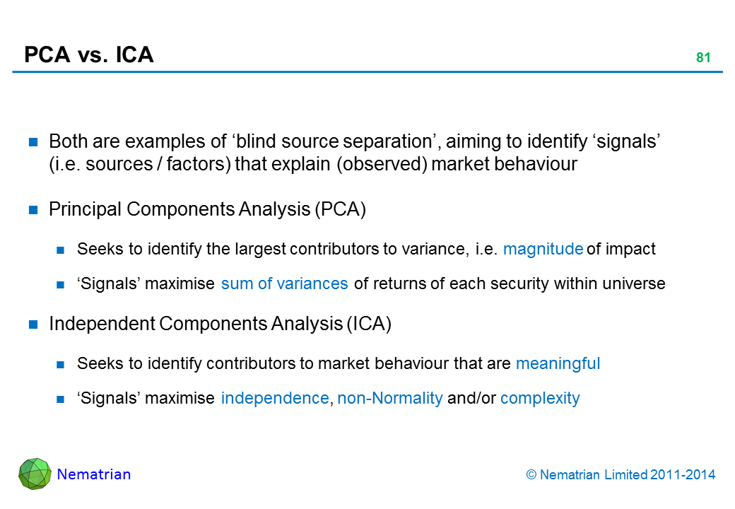 Bullet points include: Both are examples of 'blind source separation', aiming to identify 'signals' (i.e. sources / factors) that explain (observed) market behaviour Principal Components Analysis (PCA) Seeks to identify the largest contributors to variance, i.e. magnitude of impact 'Signals' maximise sum of variances of returns of each security within universe Independent Components Analysis (ICA) Seeks to identify contributors to market behaviour that are meaningful 'Signals' maximise independence, non-Normality and/or complexity