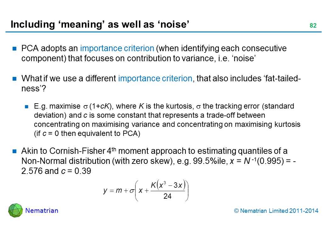 Bullet points include: PCA adopts an importance criterion (when identifying each consecutive component) that focuses on contribution to variance, i.e. 'noise' What if we use a different importance criterion, that also includes 'fat-tailed-ness'? E.g. maximise sigma (1+cK), where K is the kurtosis, sigma the tracking error (standard deviation) and c is some constant that represents a trade-off between concentrating on maximising variance and concentrating on maximising kurtosis (if c = 0 then equivalent to PCA) Akin to Cornish-Fisher 4th moment approach to estimating quantiles of a Non-Normal distribution (with zero skew), e.g. 99.5%ile, x = N -1(0.995) = - 2.576 and c = 0.39