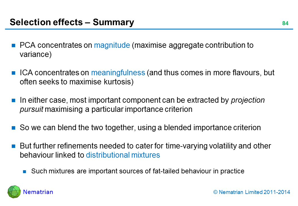 Bullet points include: PCA concentrates on magnitude (maximise aggregate contribution to variance) ICA concentrates on meaningfulness (and thus comes in more flavours, but often seeks to maximise kurtosis) In either case, most important component can be extracted by projection pursuit maximising a particular importance criterion So we can blend the two together, using a blended importance criterion But further refinements needed to cater for time-varying volatility and other behaviour linked to distributional mixtures Such mixtures are important sources of fat-tailed behaviour in practice