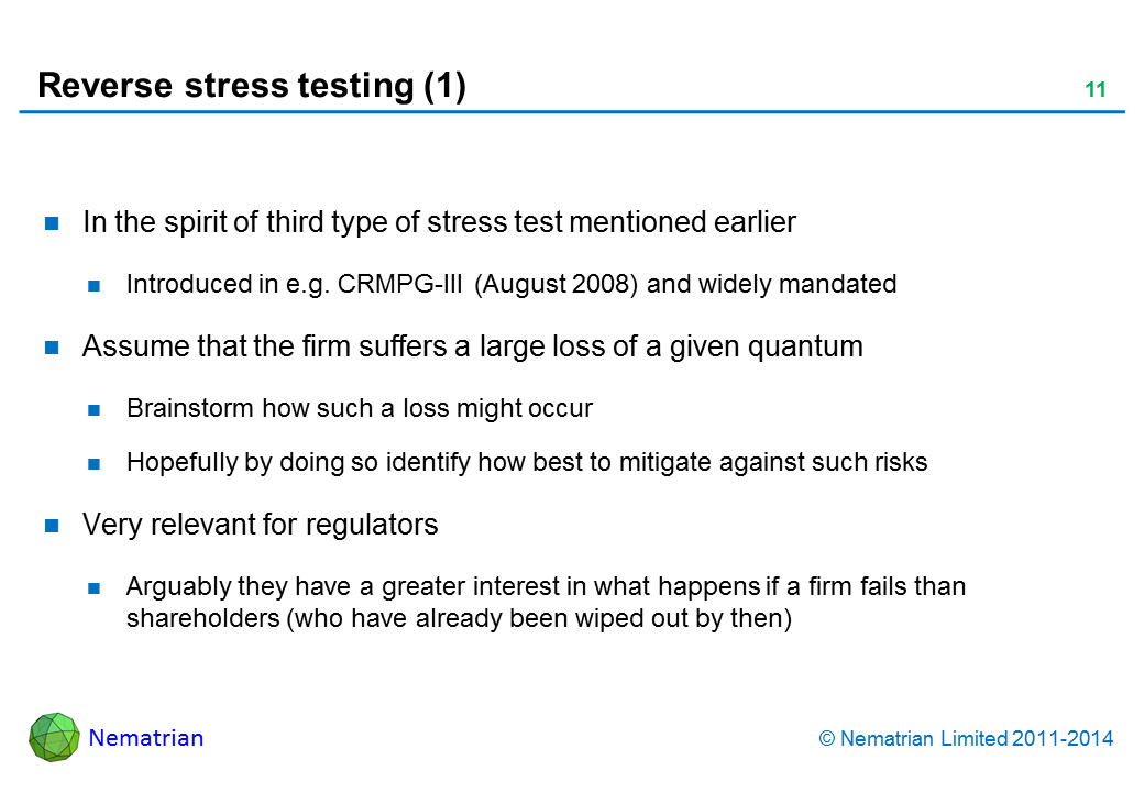 Bullet points include: In the spirit of third type of stress test mentioned earlier Introduced in e.g. CRMPG-III (August 2008) and widely mandated Assume that the firm suffers a large loss of a given quantum Brainstorm how such a loss might occur Hopefully by doing so identify how best to mitigate against such risks Very relevant for regulators Arguably they have a greater interest in what happens if a firm fails than shareholders (who have already been wiped out by then)