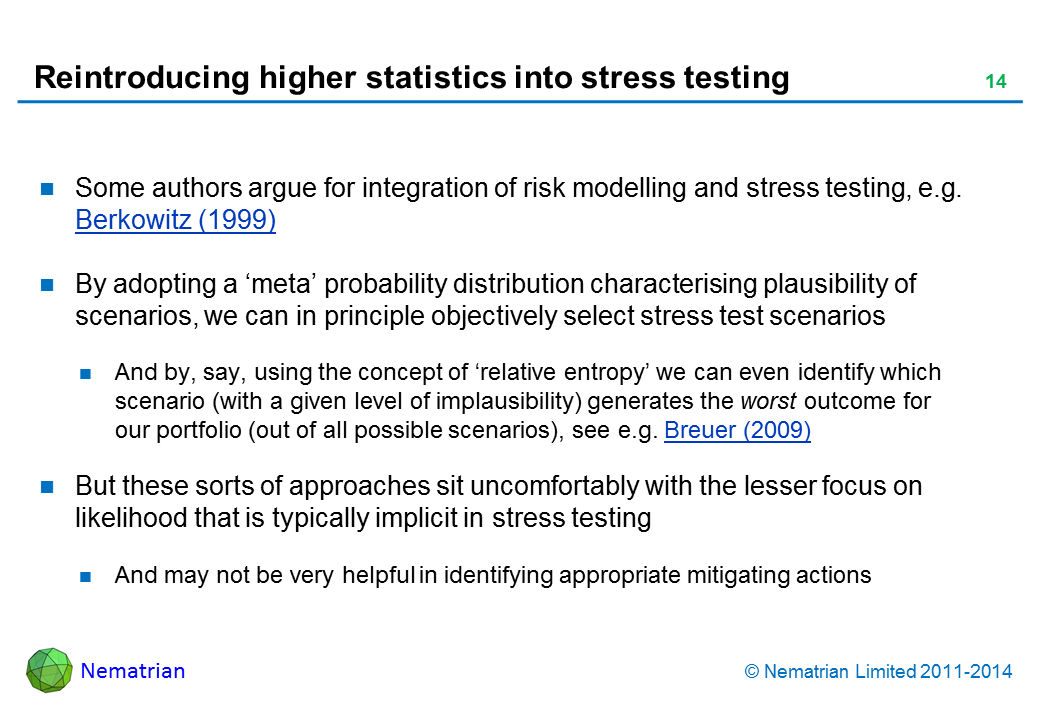 Bullet points include: Some authors argue for integration of risk modelling and stress testing, e.g. Berkowitz (1999) By adopting a 'meta' probability distribution characterising plausibility of scenarios, we can in principle objectively select stress test scenarios And by, say, using the concept of 'relative entropy' we can even identify which scenario (with a given level of implausibility) generates the worst outcome for our portfolio (out of all possible scenarios), see e.g. Breuer (2009) But these sorts of approaches sit uncomfortably with the lesser focus on likelihood that is typically implicit in stress testing And may not be very helpful in identifying appropriate mitigating actions