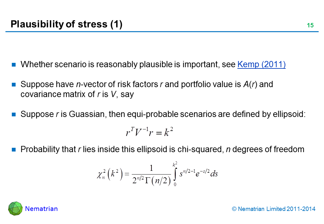 Bullet points include: Whether scenario is reasonably plausible is important, see Kemp (2011) Suppose have n-vector of risk factors r and portfolio value is A(r) and covariance matrix of r is V, say Suppose r is Guassian, then equi-probable scenarios are defined by ellipsoid: Probability that r lies inside this ellipsoid is chi-squared, n degrees of freedom