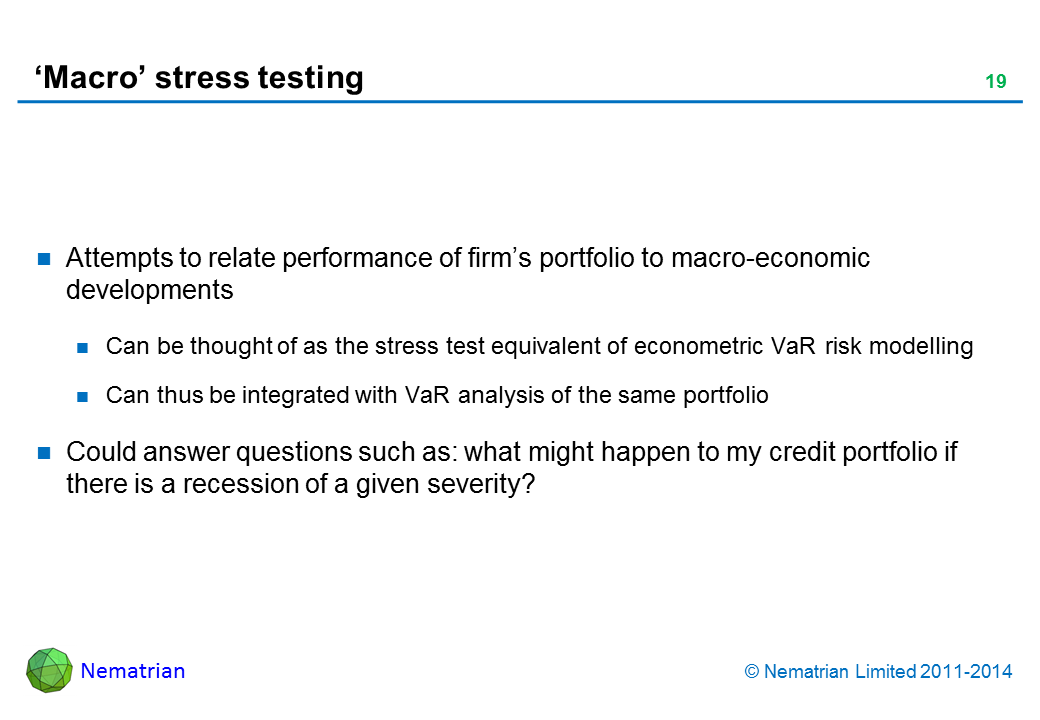 Bullet points include: Attempts to relate performance of firm's portfolio to macro-economic developments Can be thought of as the stress test equivalent of econometric VaR risk modelling Can thus be integrated with VaR analysis of the same portfolio Could answer questions such as: what might happen to my credit portfolio if there is a recession of a given severity?