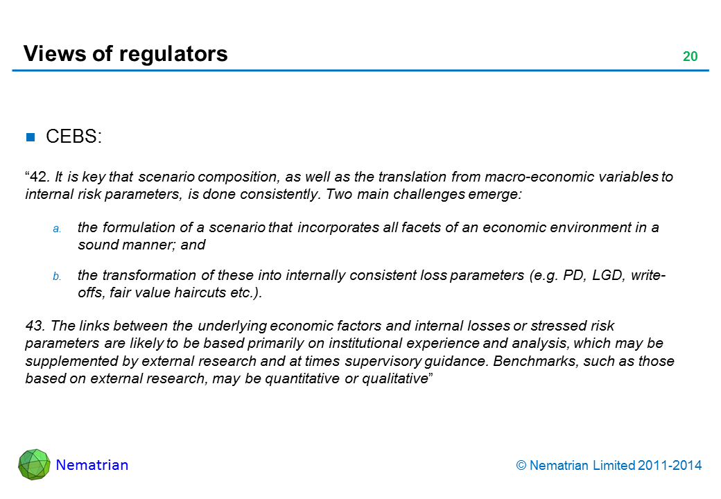 "Bullet points include: CEBS (2006) document: ""42. It is key that scenario composition, as well as the translation from macro-economic variables to internal risk parameters, is done consistently. Two main challenges emerge: the formulation of a scenario that incorporates all facets of an economic environment in a sound manner; and the transformation of these into internally consistent loss parameters (e.g. PD, LGD, write-offs, fair value haircuts etc.). 43. The links between the underlying economic factors and internal losses or stressed risk parameters are likely to be based primarily on institutional experience and analysis, which may be supplemented by external research and at times supervisory guidance. Benchmarks, such as those based on external research, may be quantitative or qualitative"""