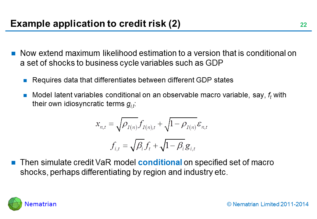 Bullet points include: Now extend maximum likelihood estimation to a version that is conditional on a set of shocks to business cycle variables such as GDP Requires data that differentiates between different GDP states Model latent variables conditional on an observable macro variable, say, ft with their own idiosyncratic terms gi,t: Then simulate credit VaR model conditional on specified set of macro shocks, perhaps differentiating by region and industry etc.