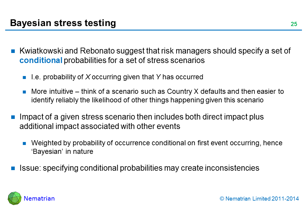 Bullet points include: Kwiatkowski and Rebonato suggest that risk managers should specify a set of conditional probabilities for a set of stress scenarios I.e. probability of X occurring given that Y has occurred More intuitive – think of a scenario such as Country X defaults and then easier to identify reliably the likelihood of other things happening given this scenario Impact of a given stress scenario then includes both direct impact plus additional impact associated with other events Weighted by probability of occurrence conditional on first event occurring, hence 'Bayesian' in nature Issue: specifying conditional probabilities may create inconsistencies