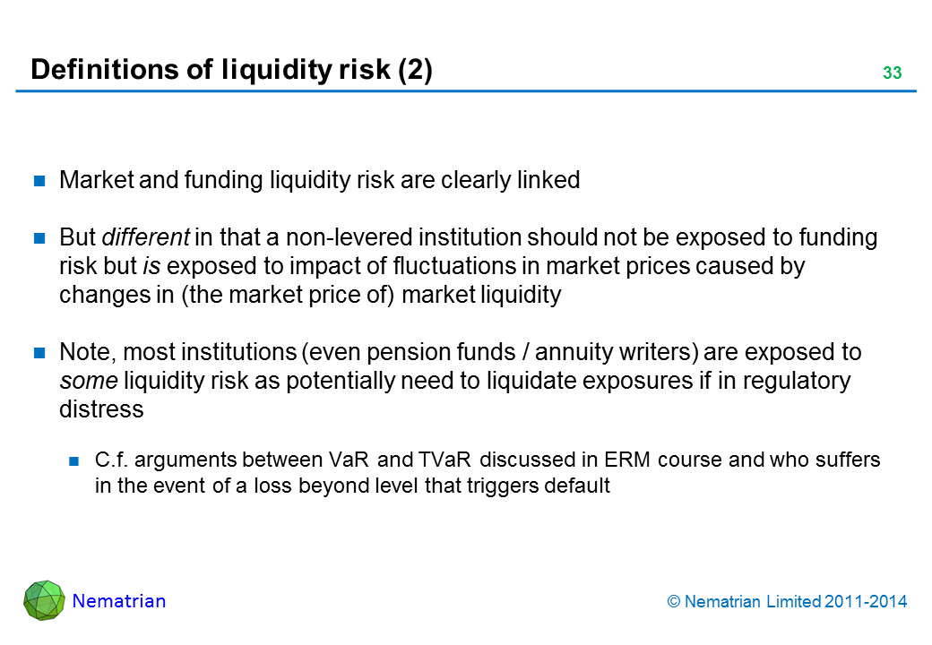 Bullet points include: Market and funding liquidity risk are clearly linked But different in that a non-levered institution should not be exposed to funding risk but is exposed to impact of fluctuations in market prices caused by changes in (the market price of) market liquidity Note, most institutions (even pension funds / annuity writers) are exposed to some liquidity risk as potentially need to liquidate exposures if in regulatory distress C.f. arguments between VaR and TVaR discussed in ERM course and who suffers in the event of a loss beyond level that triggers default
