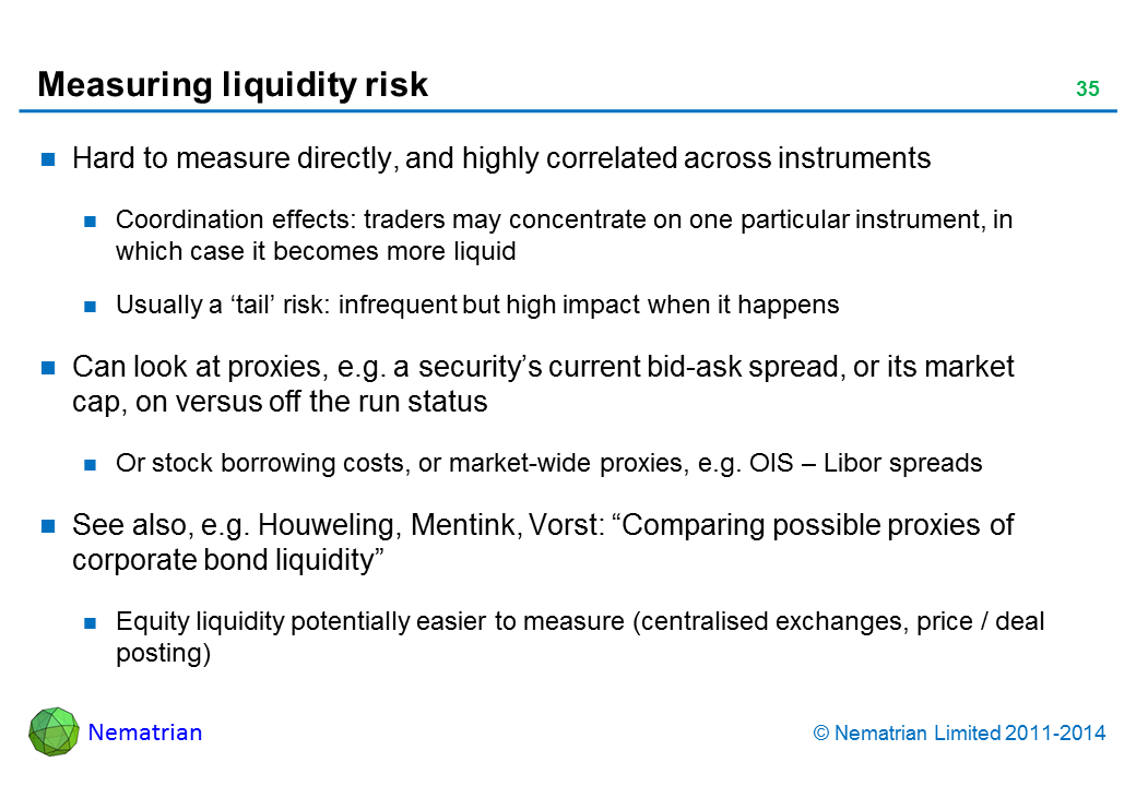 "Bullet points include: Hard to measure directly, and highly correlated across instruments Coordination effects: traders may concentrate on one particular instrument, in which case it becomes more liquid Usually a 'tail' risk: infrequent but high impact when it happens Can look at proxies, e.g. a security's current bid-ask spread, or its market cap, on versus off the run status Or stock borrowing costs, or market-wide proxies, e.g. OIS – Libor spreads See also, e.g. Houweling, Mentink, Vorst: ""Comparing possible proxies of corporate bond liquidity"" Equity liquidity potentially easier to measure (centralised exchanges, price / deal posting)"