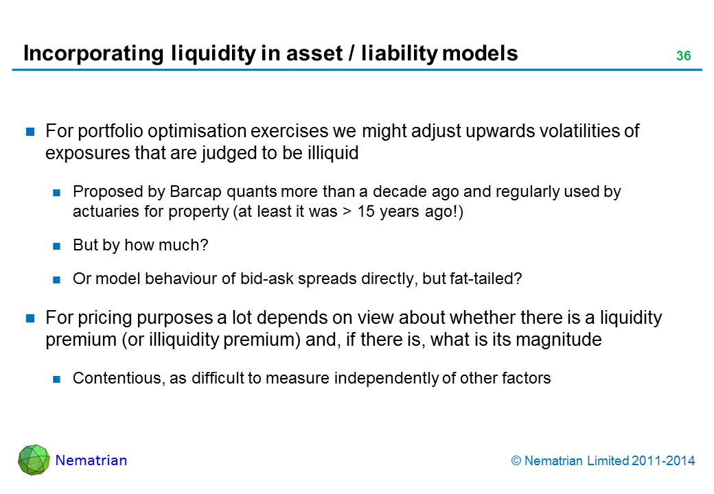 Bullet points include: For portfolio optimisation exercises we might adjust upwards volatilities of exposures that are judged to be illiquid Proposed by Barcap quants more than a decade ago and regularly used by actuaries for property (at least it was > 15 years ago!) But by how much? Or model behaviour of bid-ask spreads directly, but fat-tailed? For pricing purposes a lot depends on view about whether there is a liquidity premium (or illiquidity premium) and, if there is, what is its magnitude Contentious, as difficult to measure independently of other factors