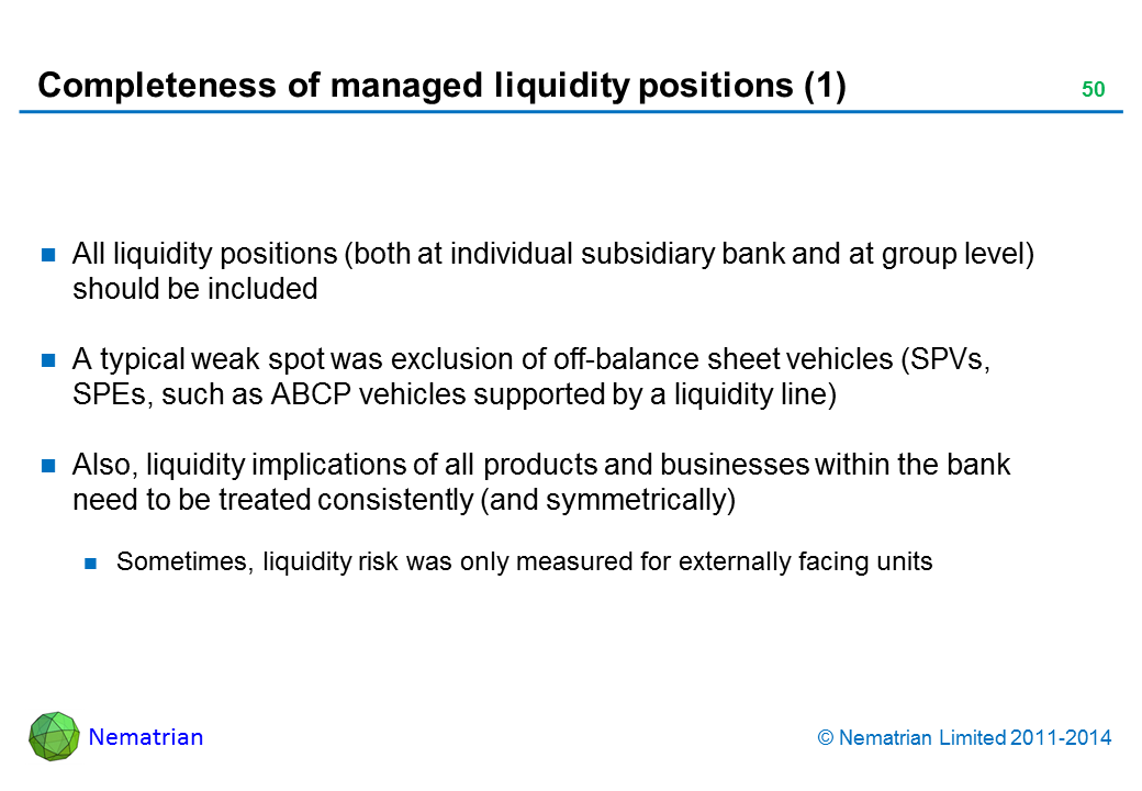 Bullet points include: All liquidity positions (both at individual subsidiary bank and at group level) should be included A typical weak spot was exclusion of off-balance sheet vehicles (SPVs, SPEs, such as ABCP vehicles supported by a liquidity line) Also, liquidity implications of all products and businesses within the bank need to be treated consistently (and symmetrically) Sometimes, liquidity risk was only measured for externally facing units