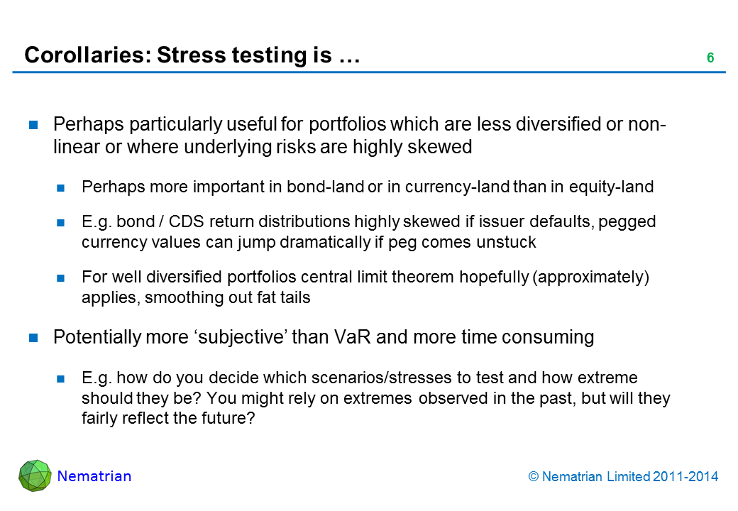 Bullet points include: Perhaps particularly useful for portfolios which are less diversified or non-linear or where underlying risks are highly skewed Perhaps more important in bond-land or in currency-land than in equity-land E.g. bond / CDS return distributions highly skewed if issuer defaults, pegged currency values can jump dramatically if peg comes unstuck For well diversified portfolios central limit theorem hopefully (approximately) applies, smoothing out fat tails Potentially more 'subjective' than VaR and more time consuming E.g. how do you decide which scenarios/stresses to test and how extreme should they be? You might rely on extremes observed in the past, but will they fairly reflect the future?