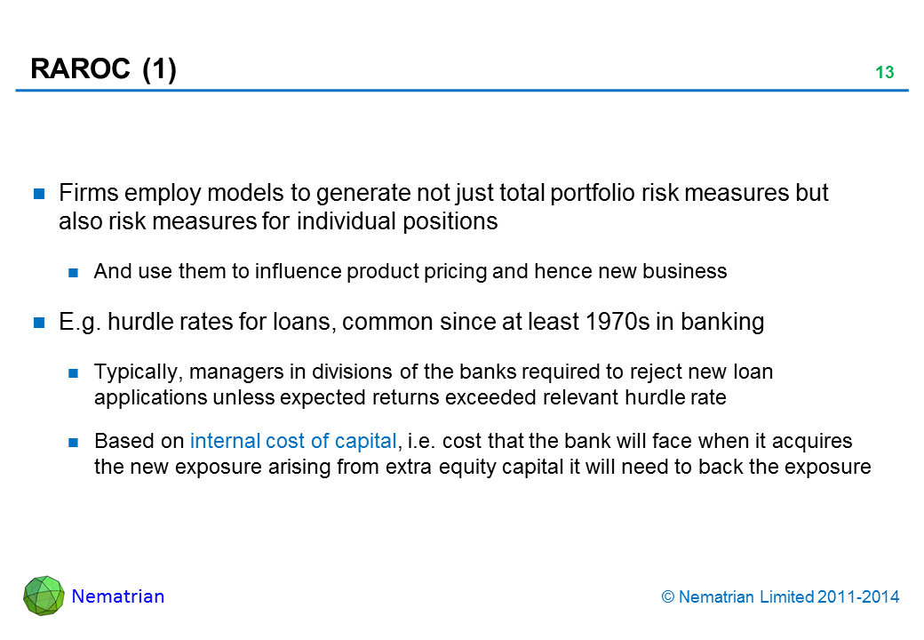 Bullet points include: Firms employ models to generate not just total portfolio risk measures but also risk measures for individual positions And use them to influence product pricing and hence new business E.g. hurdle rates for loans, common since at least 1970s in banking Typically, managers in divisions of the banks required to reject new loan applications unless expected returns exceeded relevant hurdle rate Based on internal cost of capital, i.e. cost that the bank will face when it acquires the new exposure arising from extra equity capital it will need to back the exposure