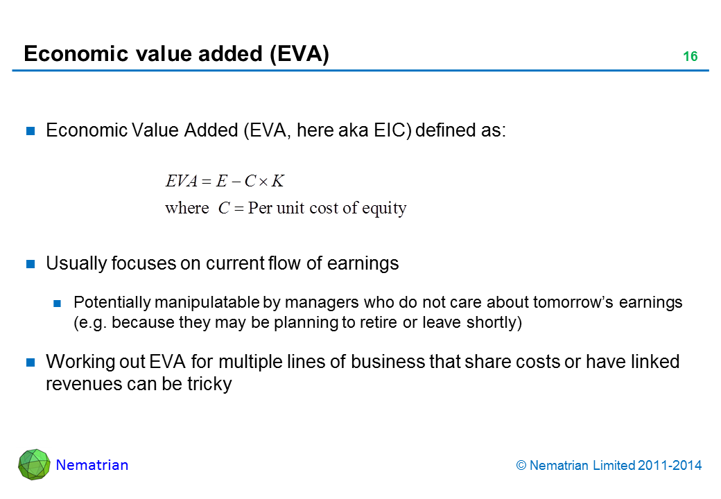 Bullet points include: Economic Value Added (EVA, here aka EIC) defined as: Usually focuses on current flow of earnings Potentially manipulatable by managers who do not care about tomorrow's earnings (e.g. because they may be planning to retire or leave shortly) Working out EVA for multiple lines of business that share costs or have linked revenues can be tricky