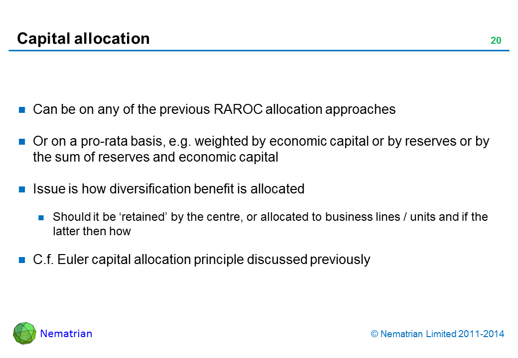 Bullet points include: Can be on any of the previous RAROC allocation approaches Or on a pro-rata basis, e.g. weighted by economic capital or by reserves or by the sum of reserves and economic capital Issue is how diversification benefit is allocated Should it be 'retained' by the centre, or allocated to business lines / units and if the latter then how C.f. Euler capital allocation principle discussed previously