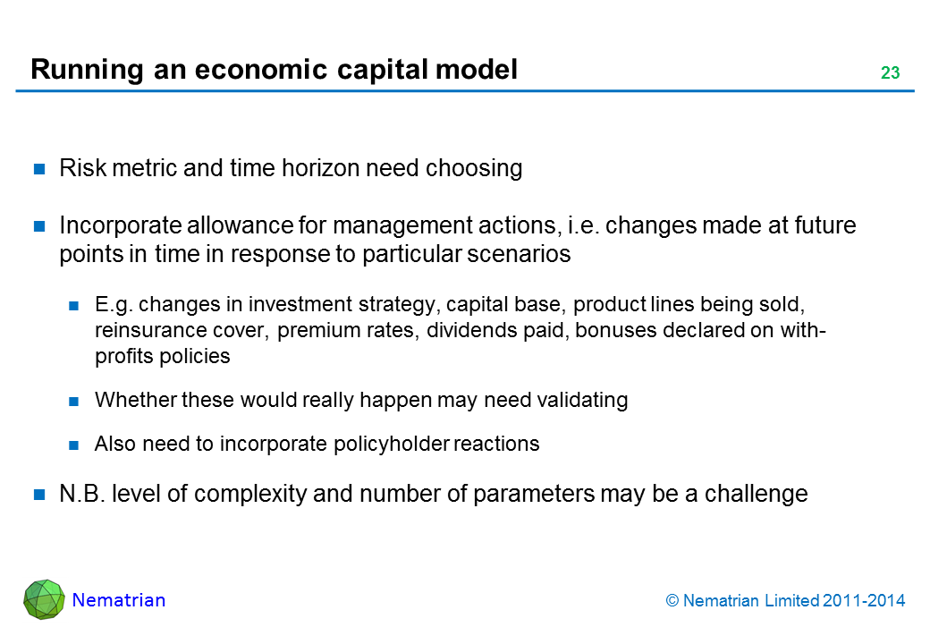 Bullet points include: Risk metric and time horizon need choosing Incorporate allowance for management actions, i.e. changes made at future points in time in response to particular scenarios E.g. changes in investment strategy, capital base, product lines being sold, reinsurance cover, premium rates, dividends paid, bonuses declared on with-profits policies Whether these would really happen may need validating Also need to incorporate policyholder reactions N.B. level of complexity and number of parameters may be a challenge