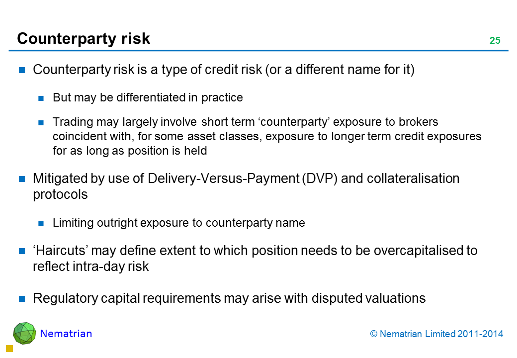 Bullet points include: Counterparty risk is a type of credit risk (or a different name for it) But may be differentiated in practice Trading may largely involve short term 'counterparty' exposure to brokers coincident with, for some asset classes, exposure to longer term credit exposures for as long as position is held Mitigated by use of Delivery-Versus-Payment (DVP) and collateralisation protocols Limiting outright exposure to counterparty name 'Haircuts' may define extent to which position needs to be overcapitalised to reflect intra-day risk Regulatory capital requirements may arise with disputed valuations