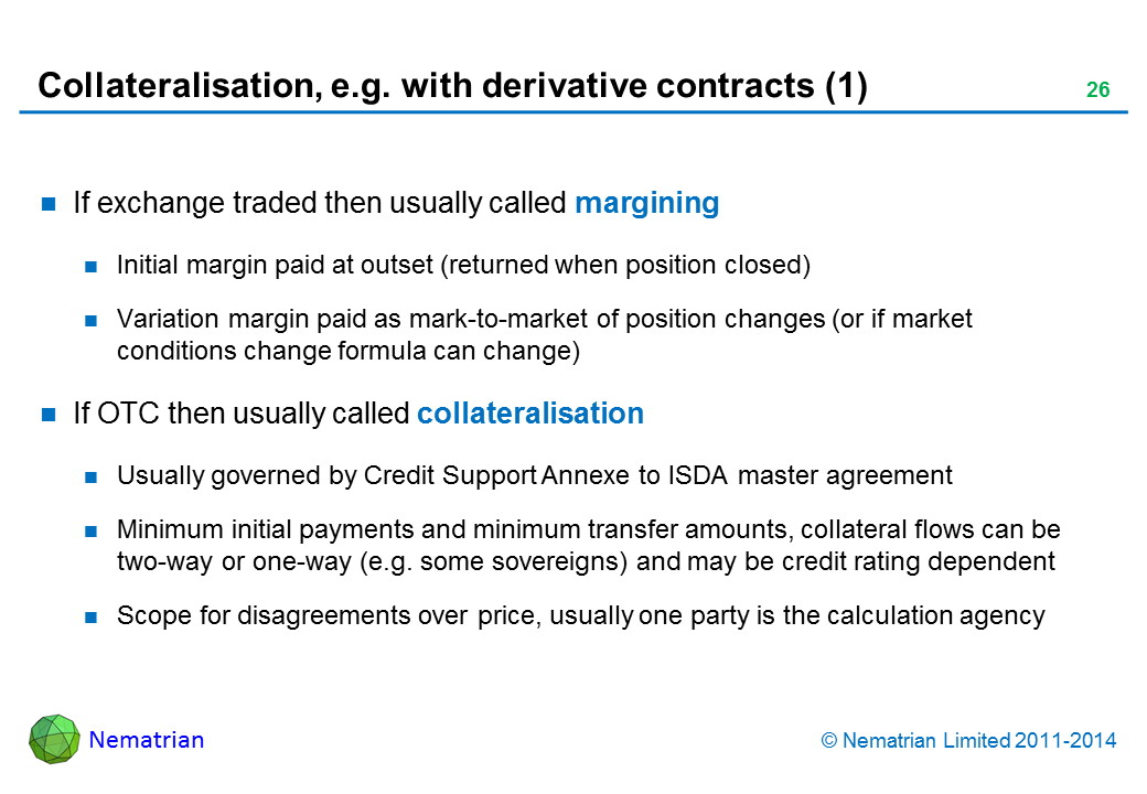 Bullet points include: If exchange traded then usually called margining Initial margin paid at outset (returned when position closed) Variation margin paid as mark-to-market of position changes (or if market conditions change formula can change) If OTC then usually called collateralisation Usually governed by Credit Support Annexe to ISDA master agreement Minimum initial payments and minimum transfer amounts, collateral flows can be two-way or one-way (e.g. some sovereigns) and may be credit rating dependent Scope for disagreements over price, usually one party is the calculation agency
