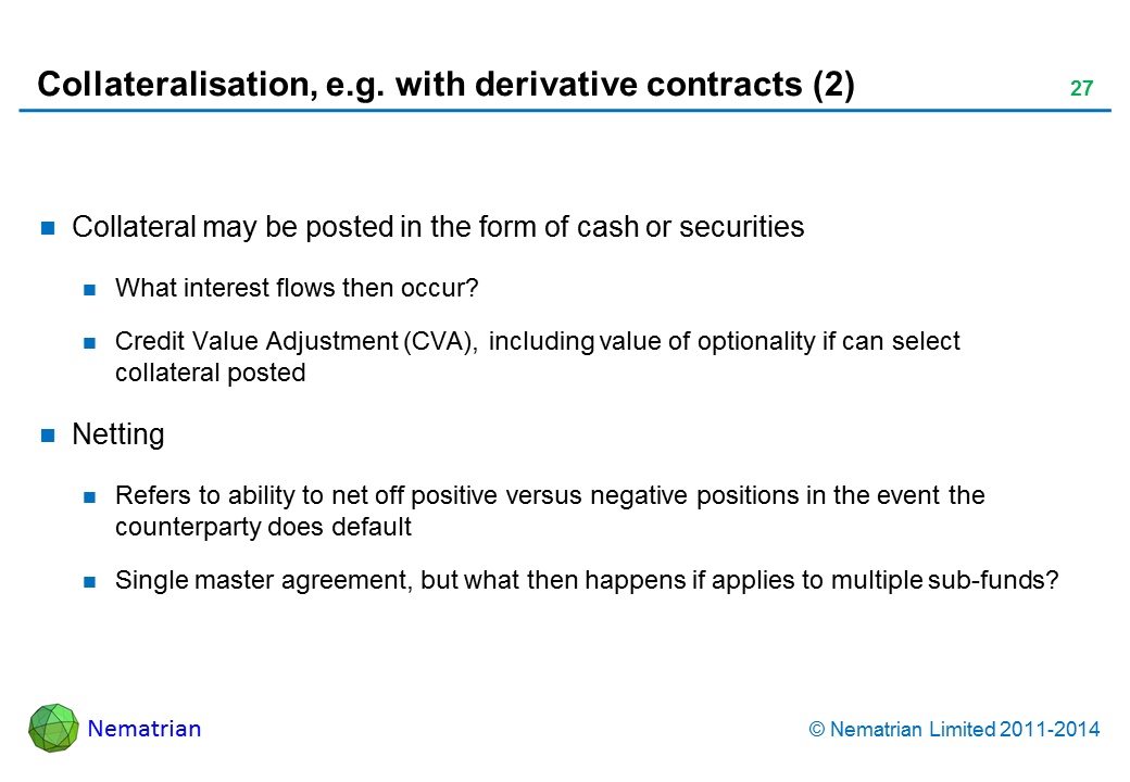 Bullet points include: Collateral may be posted in the form of cash or securities What interest flows then occur? Credit Value Adjustment (CVA), including value of optionality if can select collateral posted Netting Refers to ability to net off positive versus negative positions in the event the counterparty does default Single master agreement, but what then happens if applies to multiple sub-funds?