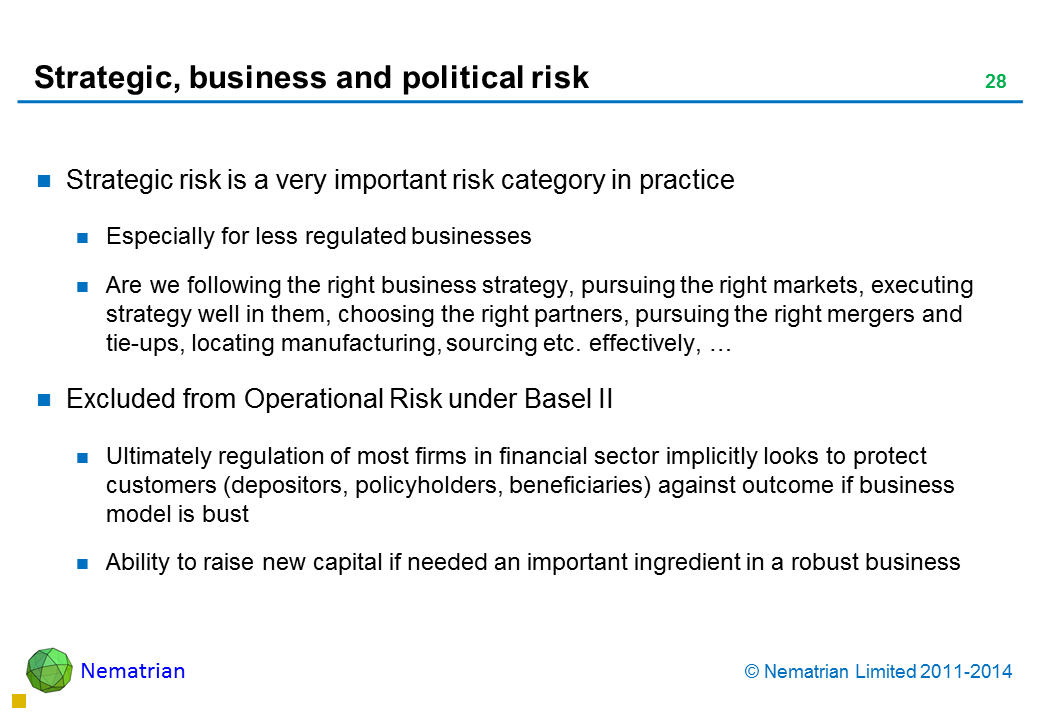 Bullet points include: Strategic risk is a very important risk category in practice Especially for less regulated businesses Are we following the right business strategy, pursuing the right markets, executing strategy well in them, choosing the right partners, pursuing the right mergers and tie-ups, locating manufacturing, sourcing etc. effectively, … Excluded from Operational Risk under Basel II Ultimately regulation of most firms in financial sector implicitly looks to protect customers (depositors, policyholders, beneficiaries) against outcome if business model is bust Ability to raise new capital if needed an important ingredient in a robust business