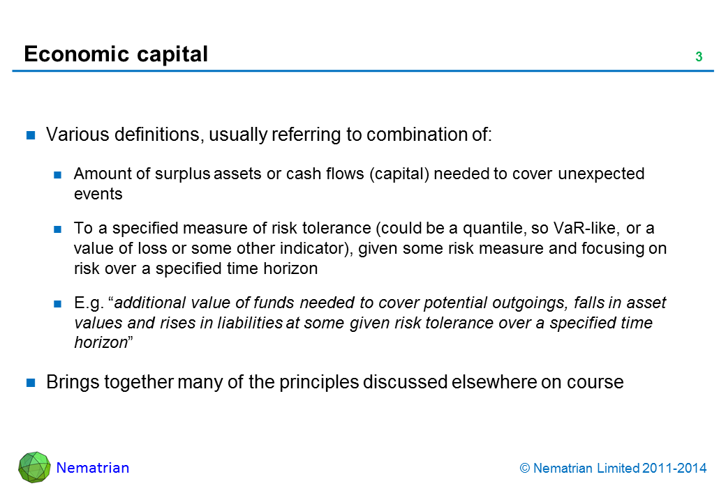 "Bullet points include: Various definitions, usually referring to combination of: Amount of surplus assets or cash flows (capital) needed to cover unexpected events To a specified measure of risk tolerance (could be a quantile, so VaR-like, or a value of loss or some other indicator), given some risk measure and focusing on risk over a specified time horizon E.g. ""additional value of funds needed to cover potential outgoings, falls in asset values and rises in liabilities at some given risk tolerance over a specified time horizon"" Brings together many of the principles discussed elsewhere on course"