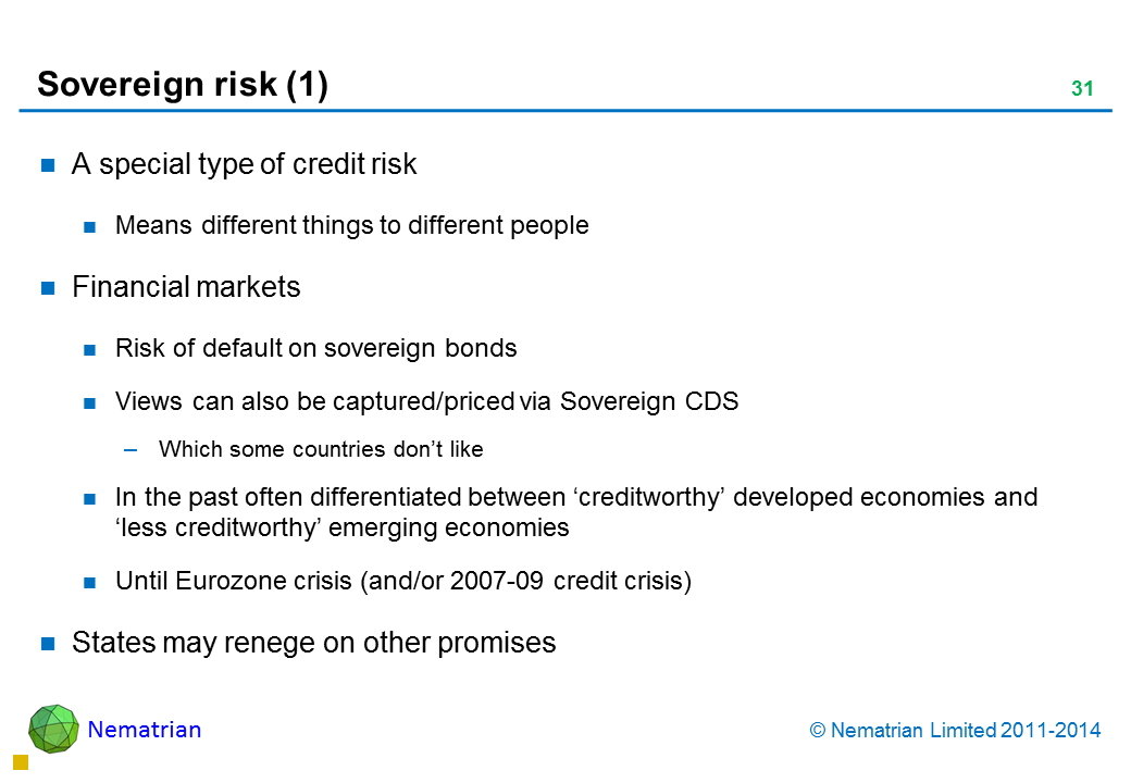 Bullet points include: A special type of credit risk Means different things to different people Financial markets Risk of default on sovereign bonds Views can also be captured/priced via Sovereign CDS Which some countries don't like In the past often differentiated between 'creditworthy' developed economies and 'less creditworthy' emerging economies Until Eurozone crisis (and/or 2007-09 credit crisis) States may renege on other promises