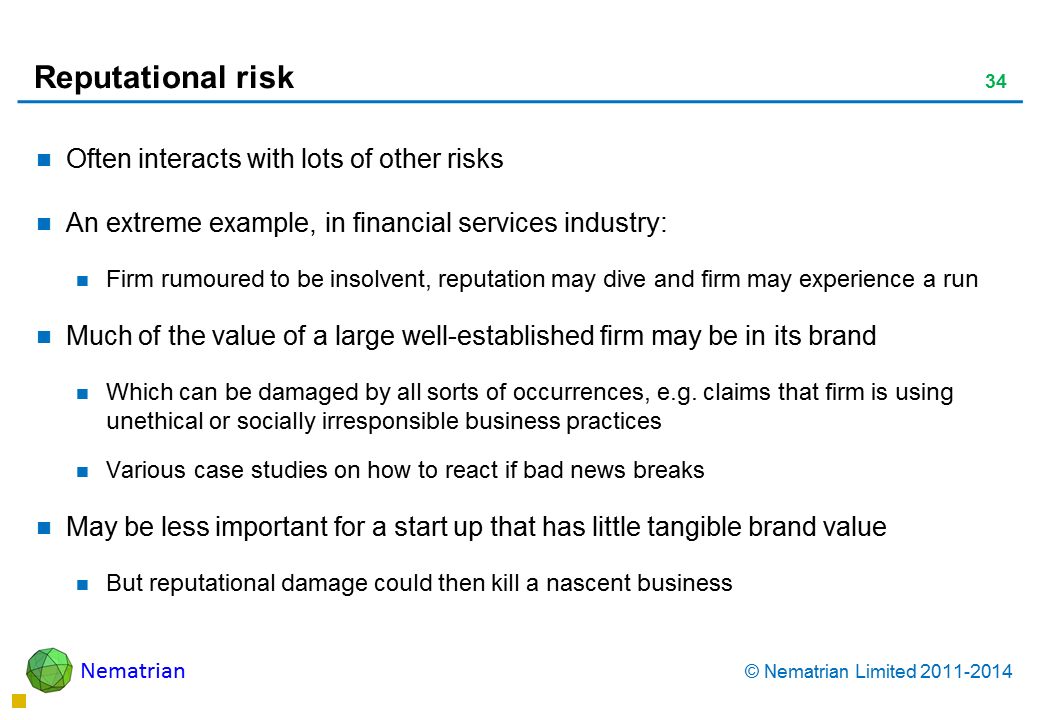 Bullet points include: Often interacts with lots of other risks An extreme example, in financial services industry: Firm rumoured to be insolvent, reputation may dive and firm may experience a run Much of the value of a large well-established firm may be in its brand Which can be damaged by all sorts of occurrences, e.g. claims that firm is using unethical or socially irresponsible business practices Various case studies on how to react if bad news breaks May be less important for a start up that has little tangible brand value But reputational damage could then kill a nascent business