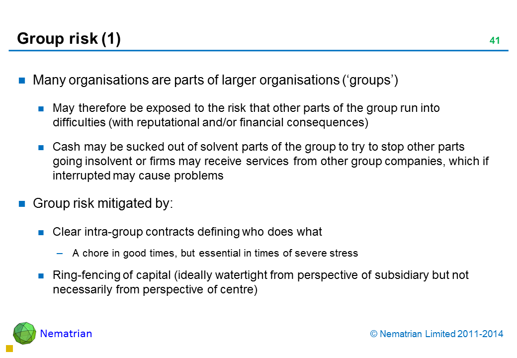 Bullet points include: Many organisations are parts of larger organisations ('groups') May therefore be exposed to the risk that other parts of the group run into difficulties (with reputational and/or financial consequences) Cash may be sucked out of solvent parts of the group to try to stop other parts going insolvent or firms may receive services from other group companies, which if interrupted may cause problems Group risk mitigated by: Clear intra-group contracts defining who does what A chore in good times, but essential in times of severe stress Ring-fencing of capital (ideally watertight from perspective of subsidiary but not necessarily from perspective of centre)