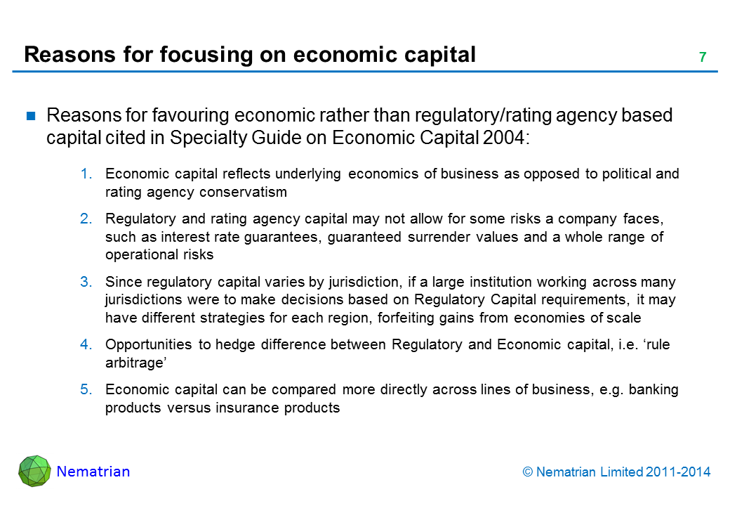 Bullet points include: Reasons for favouring economic rather than regulatory/rating agency based capital cited in Specialty Guide on Economic Capital 2004: Economic capital reflects underlying economics of business as opposed to political and rating agency conservatism Regulatory and rating agency capital may not allow for some risks a company faces, such as interest rate guarantees, guaranteed surrender values and a whole range of operational risks Since regulatory capital varies by jurisdiction, if a large institution working across many jurisdictions were to make decisions based on Regulatory Capital requirements, it may have different strategies for each region, forfeiting gains from economies of scale Opportunities to hedge difference between Regulatory and Economic capital, i.e. 'rule arbitrage' Economic capital can be compared more directly across lines of business, e.g. banking products versus insurance products