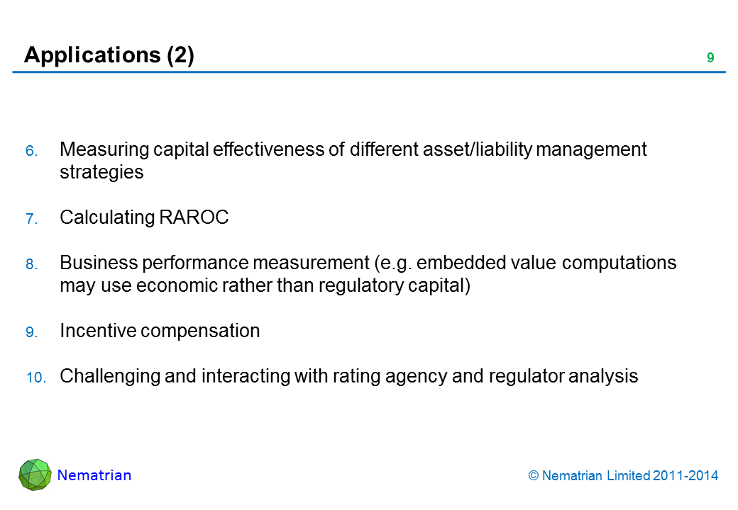 Bullet points include: Measuring capital effectiveness of different asset/liability management strategies Calculating RAROC Business performance measurement (e.g. embedded value computations may use economic rather than regulatory capital) Incentive compensation Challenging and interacting with rating agency and regulator analysis