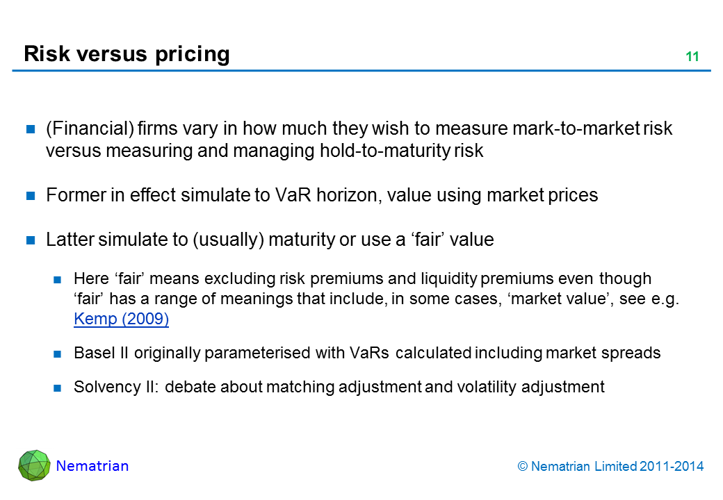 Bullet points include: (Financial) firms vary in how much they wish to measure mark-to-market risk versus measuring and managing hold-to-maturity risk Former in effect simulate to VaR horizon, value using market prices Latter simulate to (usually) maturity or use a 'fair' value Here 'fair' means excluding risk premiums and liquidity premiums even though 'fair' has a range of meanings that include, in some cases, 'market value', see e.g. Kemp (2009) Basel II originally parameterised with VaRs calculated including market spreads Solvency II: debate about matching adjustment and volatility adjustment