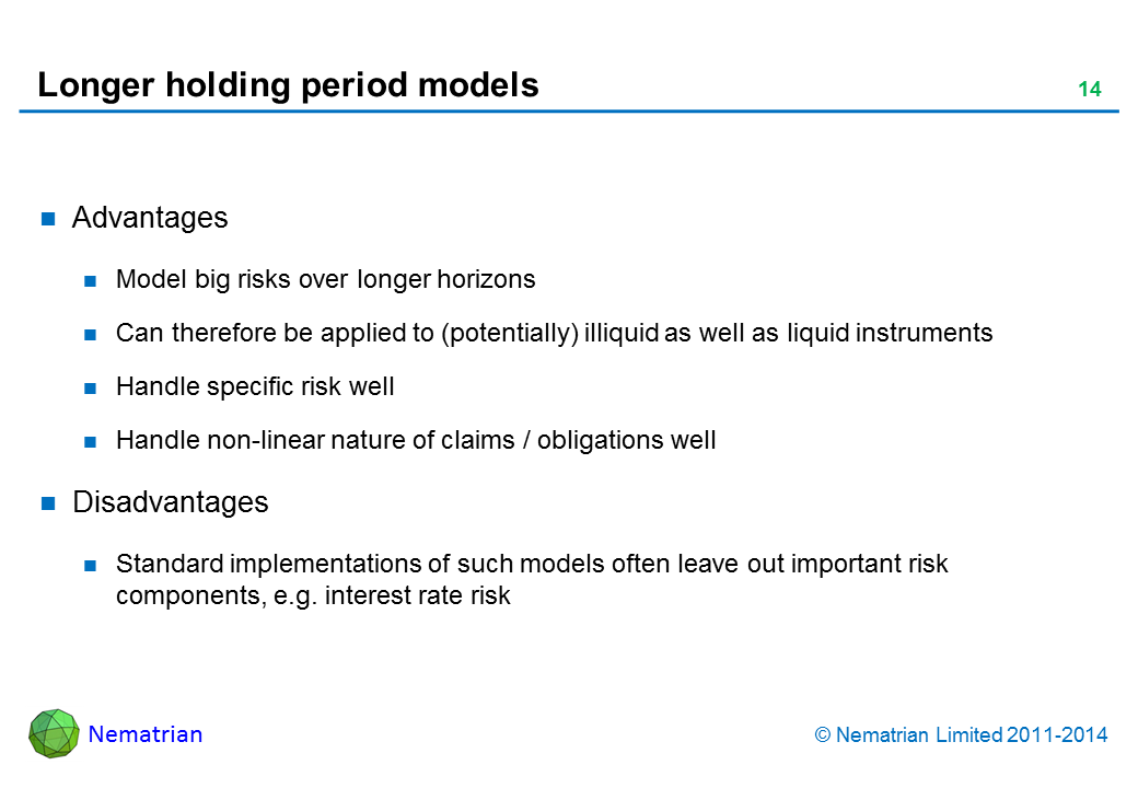 Bullet points include: Advantages Model big risks over longer horizons Can therefore be applied to (potentially) illiquid as well as liquid instruments Handle specific risk well Handle non-linear nature of claims / obligations well Disadvantages Standard implementations of such models often leave out important risk components, e.g. interest rate risk