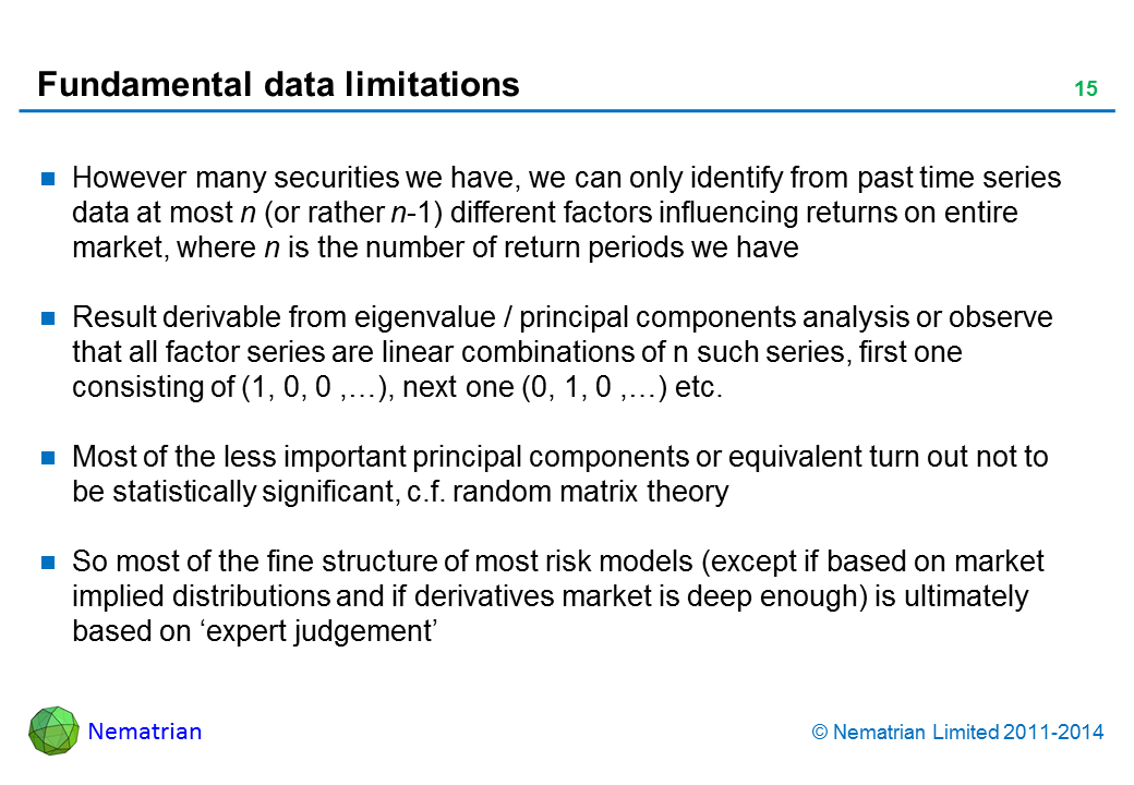 Bullet points include: However many securities we have, we can only identify from past time series data at most n (or rather n-1) different factors influencing returns on entire market, where n is the number of return periods we have Result derivable from eigenvalue / principal components analysis or observe that all factor series are linear combinations of n such series, first one consisting of (1, 0, 0 ,…), next one (0, 1, 0 ,…) etc. Most of the less important principal components or equivalent turn out not to be statistically significant, c.f. random matrix theory So most of the fine structure of most risk models (except if based on market implied distributions and if derivatives market is deep enough) is ultimately based on 'expert judgement'