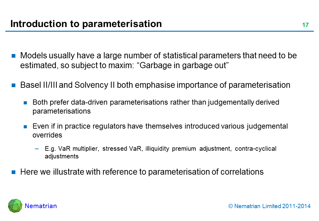"Bullet points include: Models usually have a large number of statistical parameters that need to be estimated, so subject to maxim: ""Garbage in garbage out"" Basel II/III and Solvency II both emphasise importance of parameterisation Both prefer data-driven parameterisations rather than judgementally derived parameterisations Even if in practice regulators have themselves introduced various judgemental overrides E.g. VaR multiplier, stressed VaR, illiquidity premium adjustment, contra-cyclical adjustments Here we illustrate with reference to parameterisation of correlations"