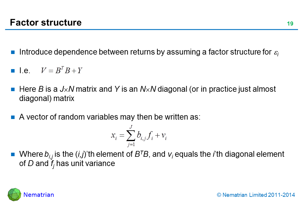 Bullet points include: Introduce dependence between returns by assuming a factor structure for i I.e.Here B is a J N matrix and Y is an N N diagonal (or in practice just almost diagonal) matrix A vector of random variables may then be written as: Where bi,j is the (i,j)'th element of BTB, and vi equals the i'th diagonal element of D and fj has unit variance