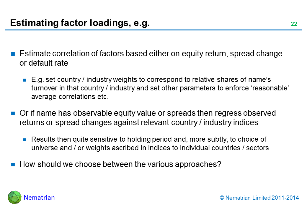 Bullet points include: Estimate correlation of factors based either on equity return, spread change or default rate E.g. set country / industry weights to correspond to relative shares of name's turnover in that country / industry and set other parameters to enforce 'reasonable' average correlations etc. Or if name has observable equity value or spreads then regress observed returns or spread changes against relevant country / industry indices Results then quite sensitive to holding period and, more subtly, to choice of universe and / or weights ascribed in indices to individual countries / sectors How should we choose between the various approaches?