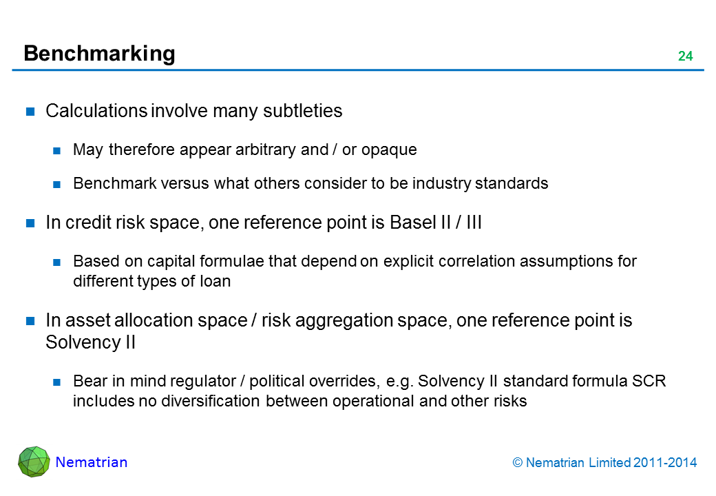 Bullet points include: Calculations involve many subtleties May therefore appear arbitrary and / or opaque Benchmark versus what others consider to be industry standards In credit risk space, one reference point is Basel II / III Based on capital formulae that depend on explicit correlation assumptions for different types of loan In asset allocation space / risk aggregation space, one reference point is Solvency II Bear in mind regulator / political overrides, e.g. Solvency II standard formula SCR includes no diversification between operational and other risks