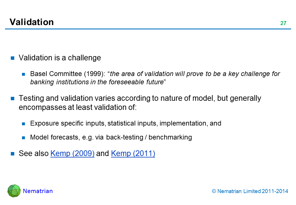 "Bullet points include: Validation is a challenge Basel Committee (1999): ""the area of validation will prove to be a key challenge for banking institutions in the foreseeable future"" Testing and validation varies according to nature of model, but generally encompasses at least validation of: Exposure specific inputs, statistical inputs, implementation, and Model forecasts, e.g. via back-testing / benchmarking See also Kemp (2009) and Kemp (2011)"