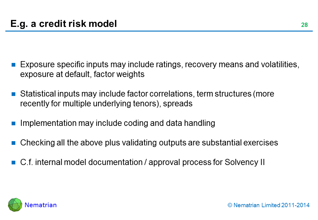 Bullet points include: Exposure specific inputs may include ratings, recovery means and volatilities, exposure at default, factor weights Statistical inputs may include factor correlations, term structures (more recently for multiple underlying tenors), spreads Implementation may include coding and data handling Checking all the above plus validating outputs are substantial exercises C.f. internal model documentation / approval process for Solvency II