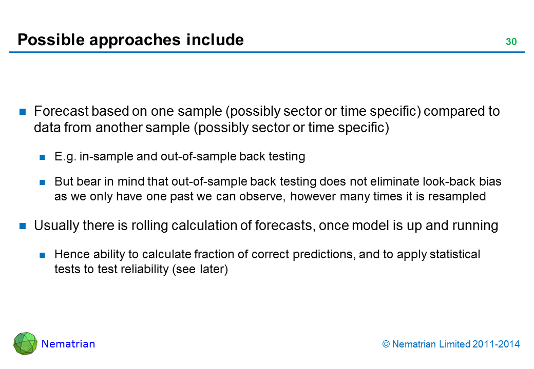 Bullet points include: Forecast based on one sample (possibly sector or time specific) compared to data from another sample (possibly sector or time specific) E.g. in-sample and out-of-sample back testing But bear in mind that out-of-sample back testing does not eliminate look-back bias as we only have one past we can observe, however many times it is resampled Usually there is rolling calculation of forecasts, once model is up and running Hence ability to calculate fraction of correct predictions, and to apply statistical tests to test reliability (see later)