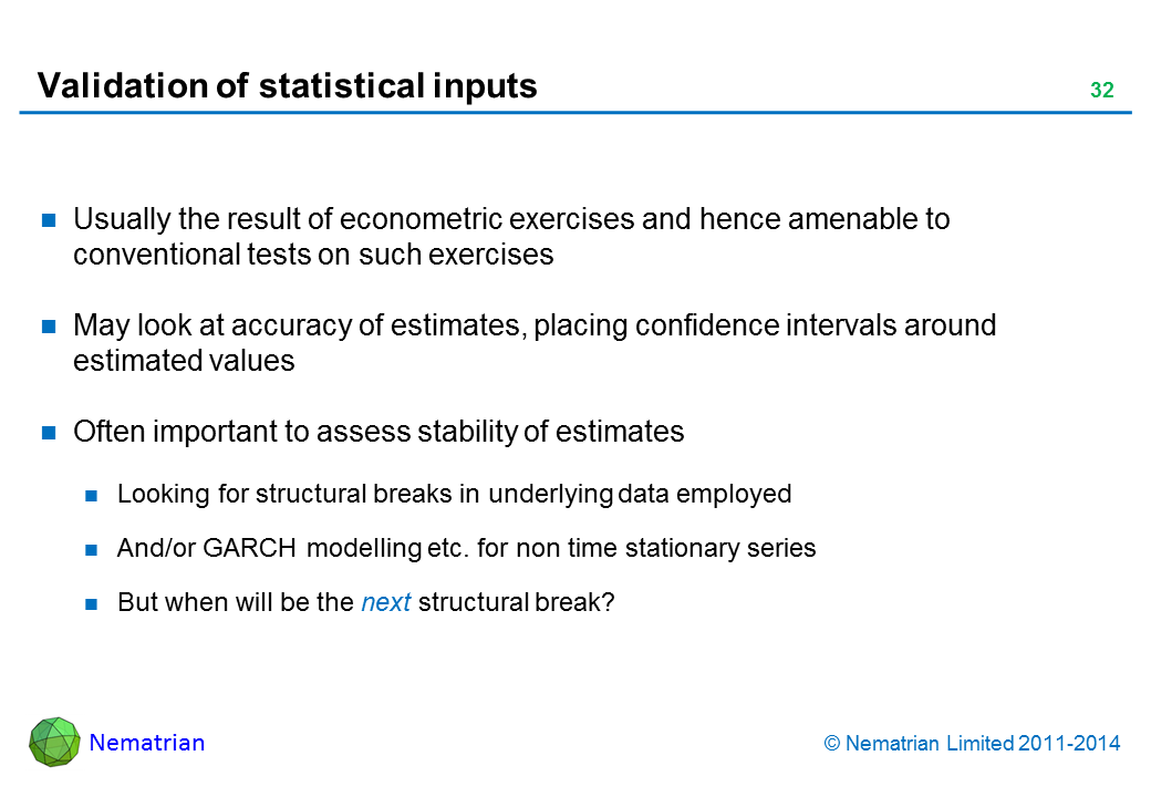 Bullet points include: Usually the result of econometric exercises and hence amenable to conventional tests on such exercises May look at accuracy of estimates, placing confidence intervals around estimated values Often important to assess stability of estimates Looking for structural breaks in underlying data employed And/or GARCH modelling etc. for non time stationary series But when will be the next structural break?