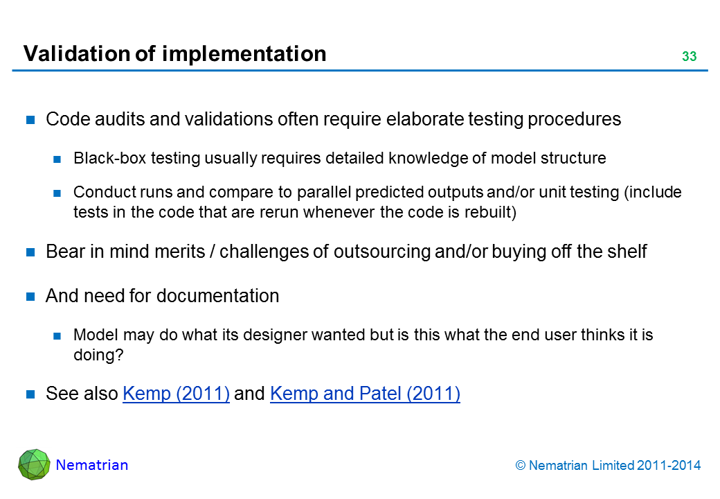 Bullet points include: Code audits and validations often require elaborate testing procedures Black-box testing usually requires detailed knowledge of model structure Conduct runs and compare to parallel predicted outputs and/or unit testing (include tests in the code that are rerun whenever the code is rebuilt) Bear in mind merits / challenges of outsourcing and/or buying off the shelf And need for documentation Model may do what its designer wanted but is this what the end user thinks it is doing? See also Kemp (2011) and Kemp and Patel (2011)